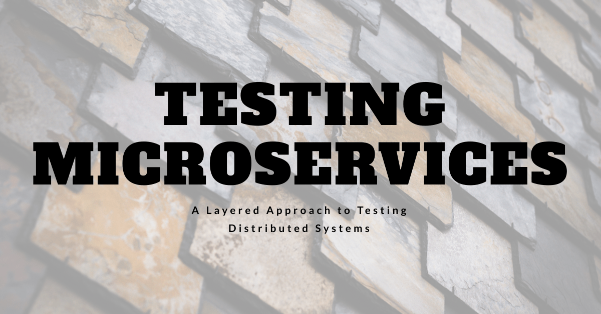 Testing Microservices: A Layered Testing Strategy